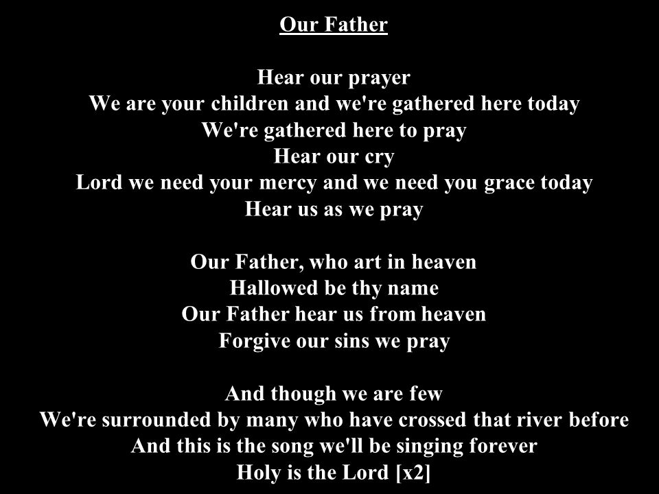 Our Father Hear our prayer We are your children and we re gathered here today We re gathered here to pray Hear our cry Lord we need your mercy and we need you grace today Hear us as we pray Our Father, who art in heaven Hallowed be thy name Our Father hear us from heaven Forgive our sins we pray And though we are few We re surrounded by many who have crossed that river before And this is the song we ll be singing forever Holy is the Lord [x2]
